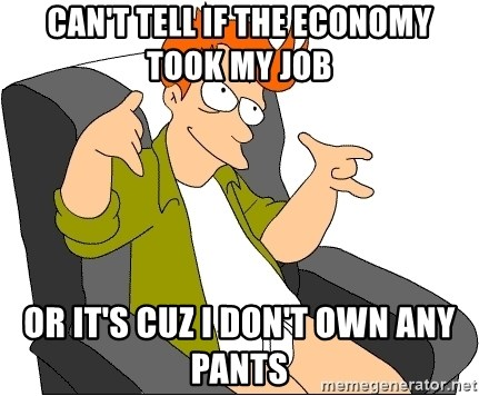 Futurama Fry - Can't tell if the economy took my Job Or it's cuz I don't own any pants