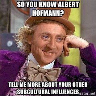 Willy Wonka - SO you know albert hofmann? tell me more about your other subcultural influences