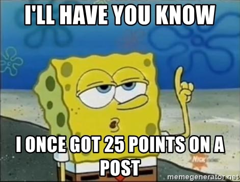Spongebob - I'll have you know I once got 25 points on a post