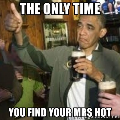 obama beer - THE ONLY TIME YOU FIND YOUR MRS HOT
