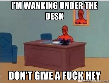 Spidermandesk - I'M WANKING UNDER THE DESK DON'T GIVE A FUCK HEY