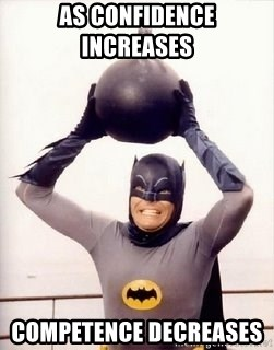 Im the goddamned batman - As confidence increases     Competence decreases