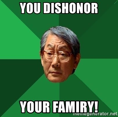 High Expectations Asian Father - You dishonor your famiry!