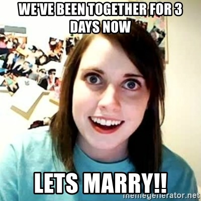 overly attached girl - we've been together for 3 days now lets marry!!