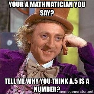 Willy Wonka - your a mathmatician you say? Tell me why you think A.5 IS A NUMBER?