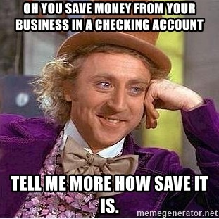 Willy Wonka - Oh you save Money from your business in a checking account Tell Me More how save it is.
