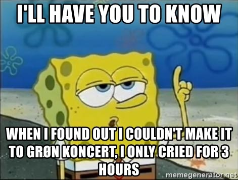 Spongebob - i'll have you to know when i found out i couldn't make it to grøn koncert, i only cried for 3 hours