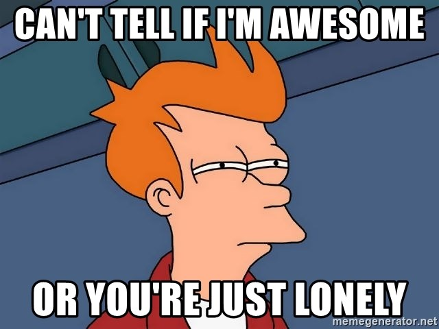 Futurama Fry - can't tell if I'm awesome or you're just lonely