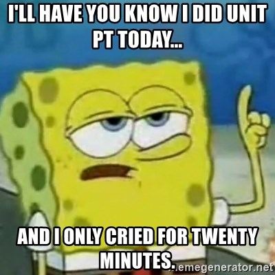 I only cried for 20 minute - I'll have you know I did unit PT today... And I only cried for twenty minuteS.