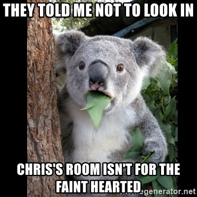 Koala can't believe it - THEY TOLD ME NOT TO LOOK IN CHRIS'S ROOM ISN'T FOR THE FAINT HEARTED