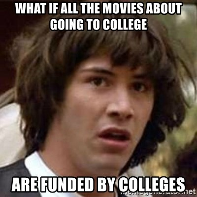 Conspiracy Keanu - WHAT IF ALL THE MOVIES ABOUT GOING TO COLLEGE ARE FUNDED BY COLLEGES