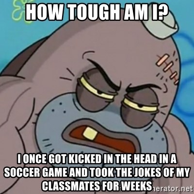 Spongebob How Tough Am I? - How tough am I? I once Got kicked in the head in a soccer game and Took the jokes of my classmates for weeks