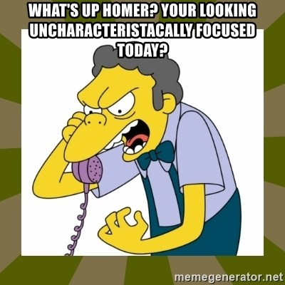 Moe Szyslak - What's up homer? Your looking uncharacteriStacally focused today?