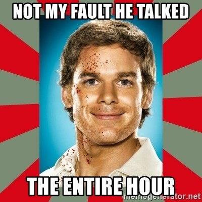 DEXTER MORGAN  - not my fault he talked the entire hour