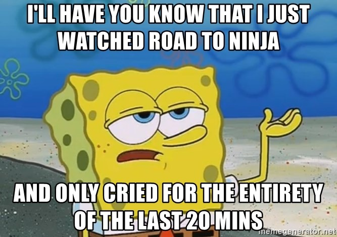 I'll have you know Spongebob - I'll have you know that I just watched Road to ninja and only cried for the entirety of the last 20 mins