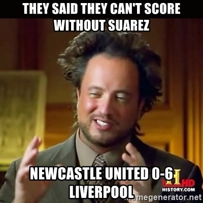 History guy - they said they can't score without suarez newcastle united 0-6 liverpool
