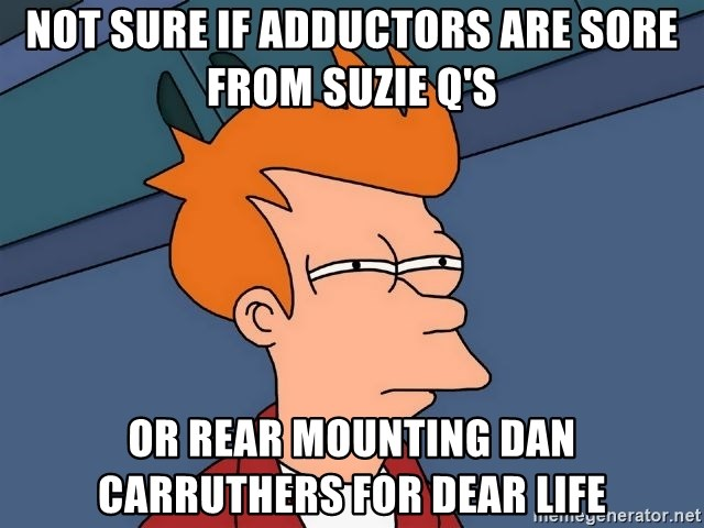 Futurama Fry - Not sure if adductors are sOre from Suzie Q's Or rear mounting dan cArruthers for dear life