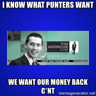 Tom Waterhouse - i KNOW WHAT PUNTERS WANT  WE WANT OUR MONEY BACK C*NT