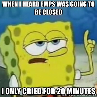 I only cried for 20 minute - When i heard emps was going to be closed i only cried for 20 minutes