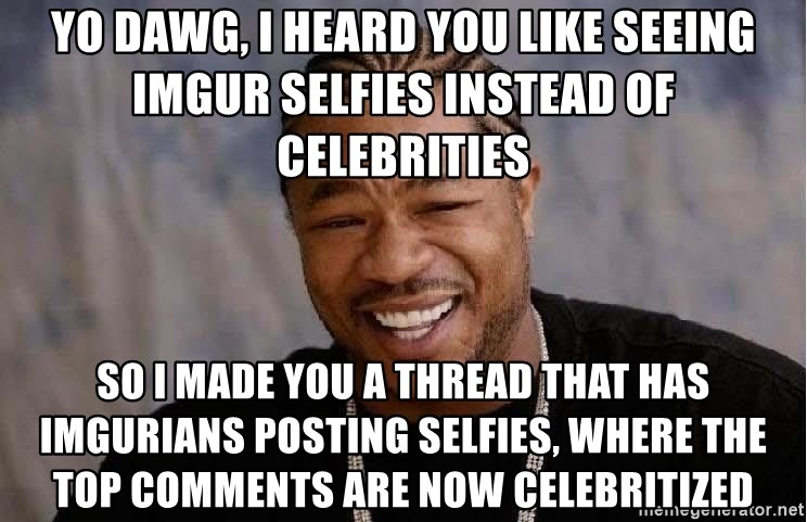 Yo Dawg - Yo dawg, I heard you like seeing imgur selfies instead of celebrities So I made you a thread that has imgurians posting selfies, where the top comments are now celebritized
