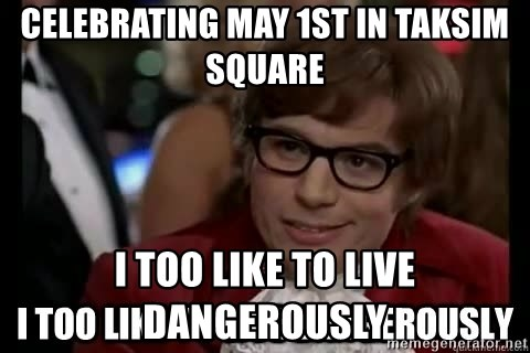 I too like to live dangerously - celebrating may 1st in taksim square I too like to live dangerously