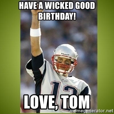 tom brady - have a wicked good birthday! love, tom