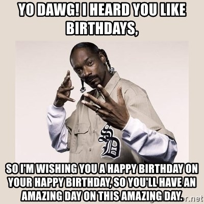 snoop dogg - YO DAWG! I HEARD YOU LIKE BIRTHDAYS, so i'm wishing you a happy birthday on your happy birthday, so you'll have an amazing day on this amazing day.