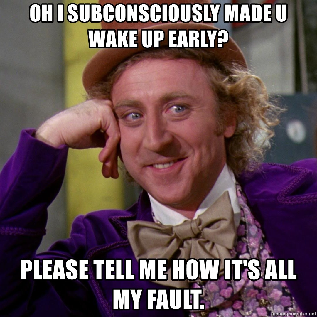 Willy Wonka - oh I subconsciously made u wake up early? Please tell me how it's all my fault.