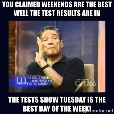 Maury Povich Father - you claimed weekends are the best well the test results are in the tests show tuesday is the best day of the week!