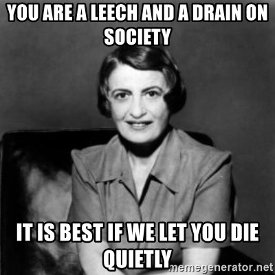 Ayn Rand - You are a leech and a drain on society it is best if we let you die quietly