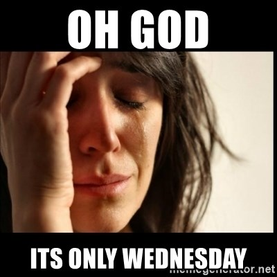 First World Problems - oh god Its only wednesday
