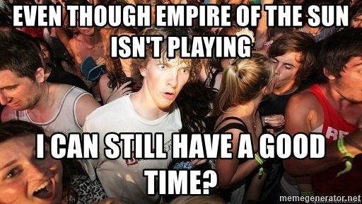 Sudden Realization Ralph - EVEN THOUGH EMPIRE OF THE SUN ISN'T PLAYING  I CAN STILL HAVE A GOOD TIME?