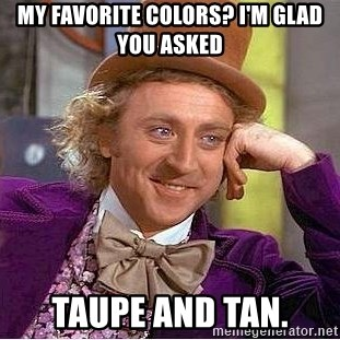 Willy Wonka - My favorite colors? I'm glad you asked taupe and tan.