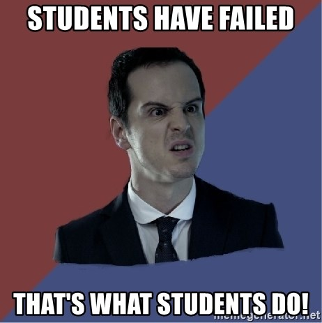 Jim Moriarty - Students have failed that's what students do!