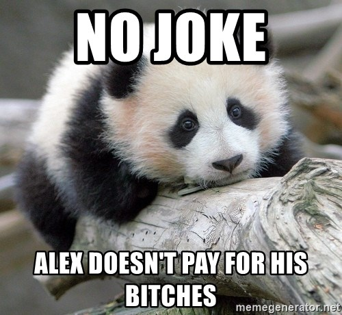 sad panda - no joke  alex doesn't pay for his bitches
