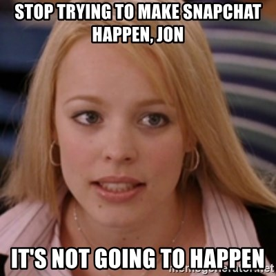 mean girls - stop trying to make snapchat happen, jon It's not going to happen