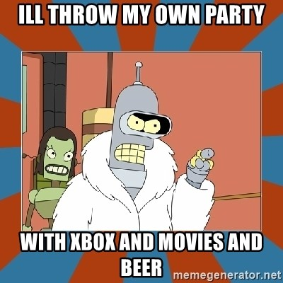 Blackjack and hookers bender - ill throw my own party with xbox and movies and beer