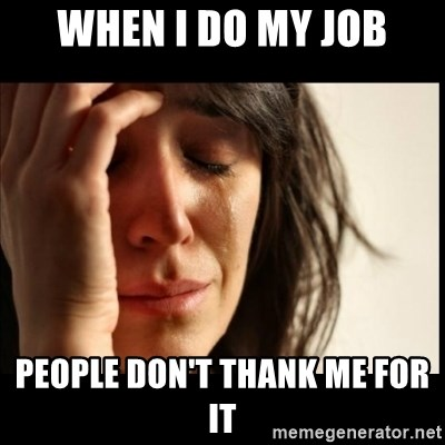First World Problems - When I do my job People don't thank me for it
