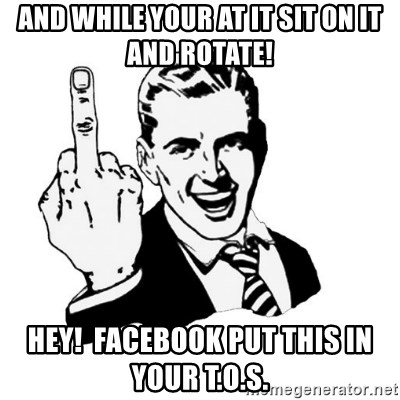middle finger - and while your at it SIt on it and rotate! HEY!  Facebook put this in your t.o.s.