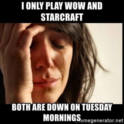 First World Problems - I ONLY PLAY WOW AND STARCRAFT BOTH ARE DOWN ON TUESDAY MORNINGS