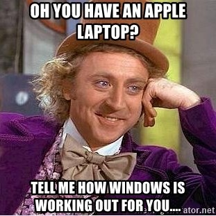 Willy Wonka - Oh you have an apple laptop? Tell me how windows is working out for you....