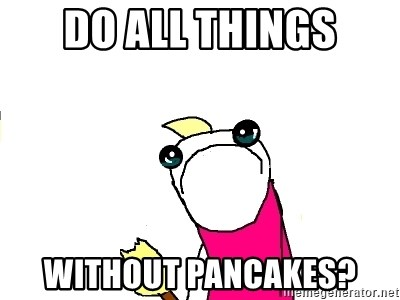 X ALL THE THINGS - do all things without pancakes?