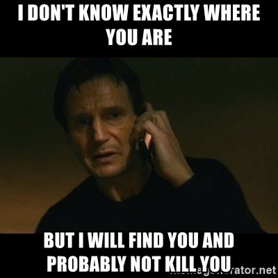 liam neeson taken - I DON'T KNOW EXACTLY WHERE YOU ARE BUT I WILL FIND YOU AND PROBABLY NOT KILL YOU