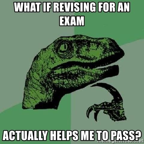 Philosoraptor - WHAT IF REVISING FOR AN EXAM ACTUALLY HELPS ME TO PASS?