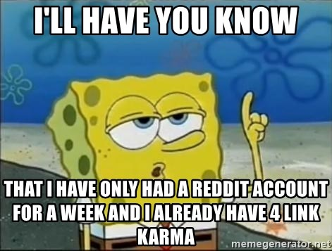 Spongebob - I'll have you know that I have only had a reddit account for a week and I already have 4 link karma