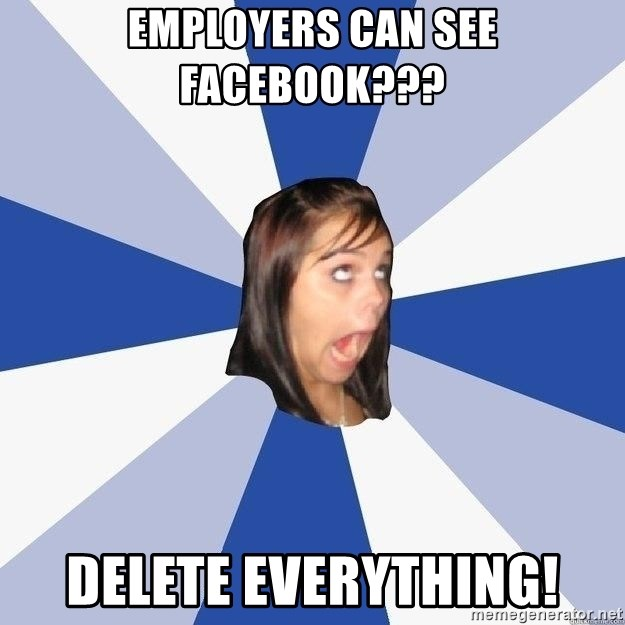 Annoying Facebook Girl - employers can see facebook??? delete everything!