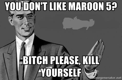 Correction Man  - YOU DON'T LIKE MAROON 5? BITCH PLEASE, KILL YOURSELF