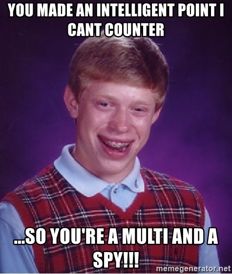 Bad Luck Brian - yOU MADE AN INTELLIGENT POINT i CANT COUNTER ...SO YOU'RE A MULTI AND A SPY!!!