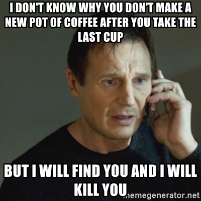 taken meme - I don't know why you don't make a new pot of coffee after you take the last cup but i will find you and i will kill you