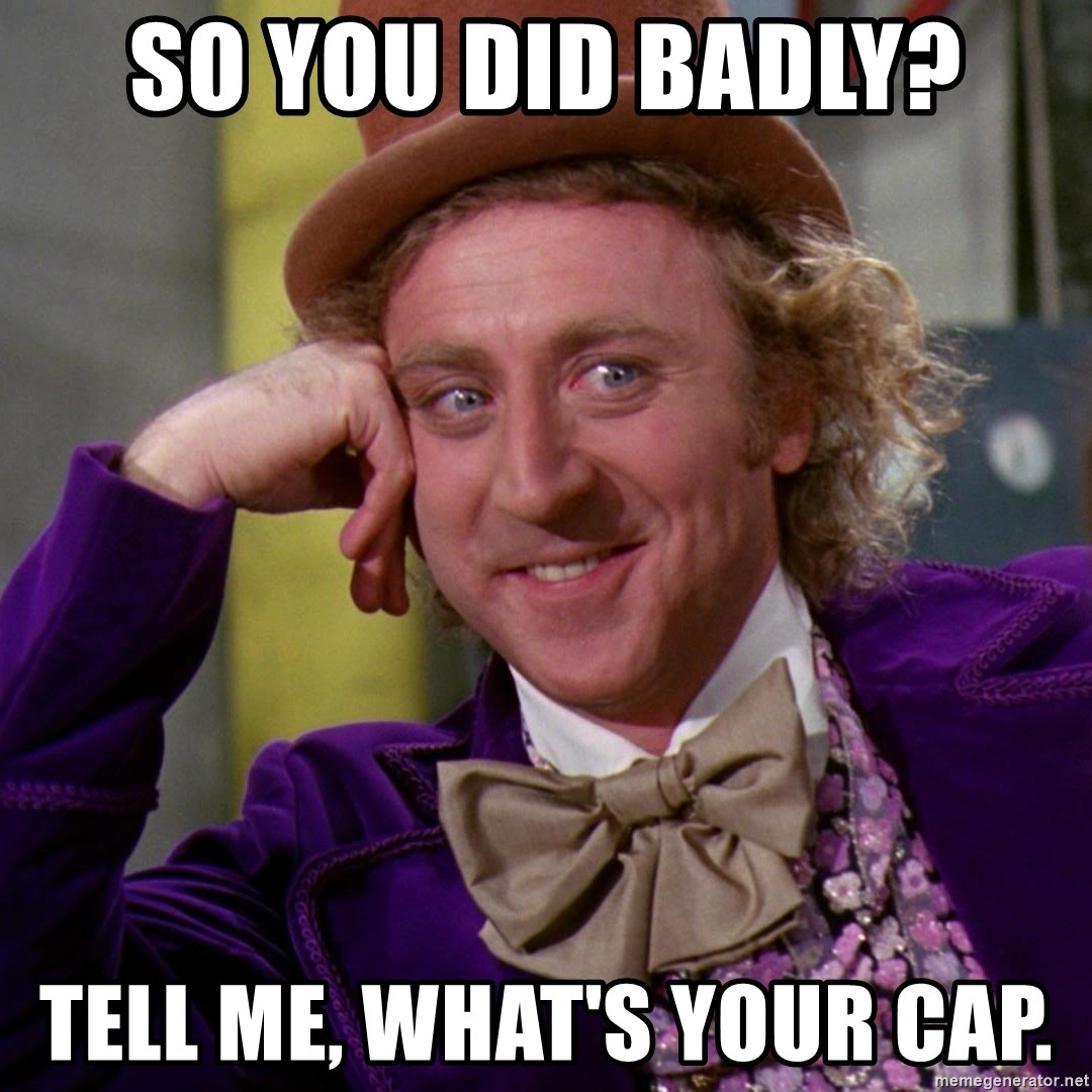 Willy Wonka - SO YOU DID BADLY? TeLL Me, WHAT'S YOUR CAP.